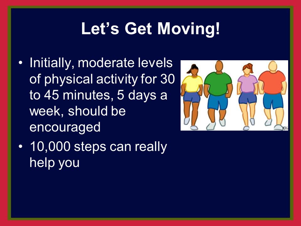 Let's Get Moving! Initially, moderate levels of physical activity for 30 to 45 minutes, 5 days a week, should be encouraged.