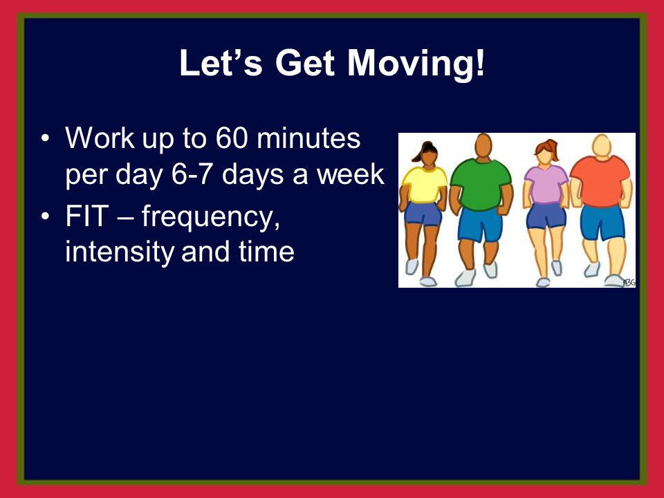 Let's Get Moving! Work up to 60 minutes per day 6-7 days a week