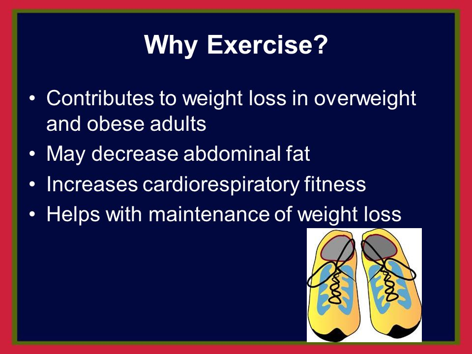 Why Exercise Contributes to weight loss in overweight and obese adults. May decrease abdominal fat.