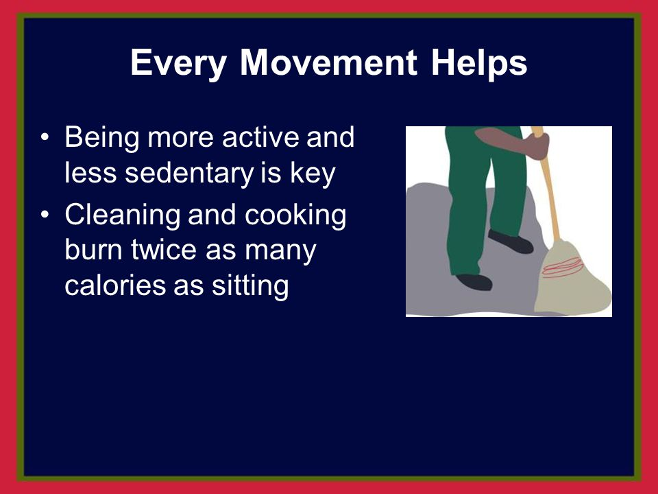 Every Movement Helps Being more active and less sedentary is key