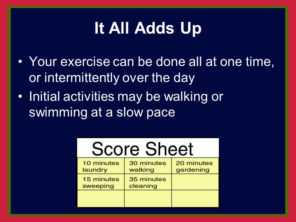 It All Adds Up Your exercise can be done all at one time, or intermittently over the day.