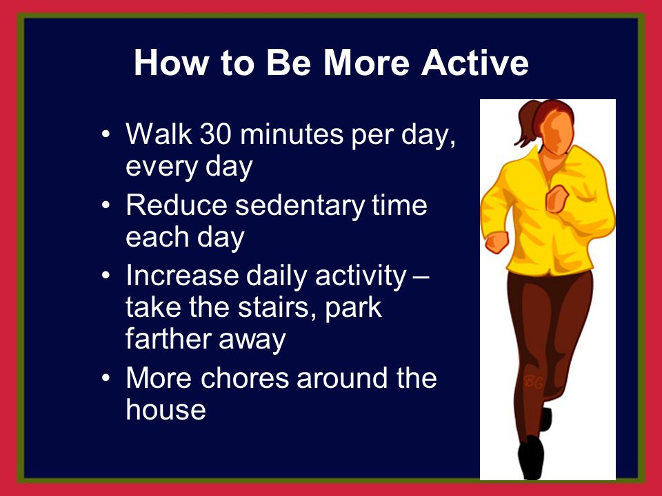 How to Be More Active Walk 30 minutes per day, every day
