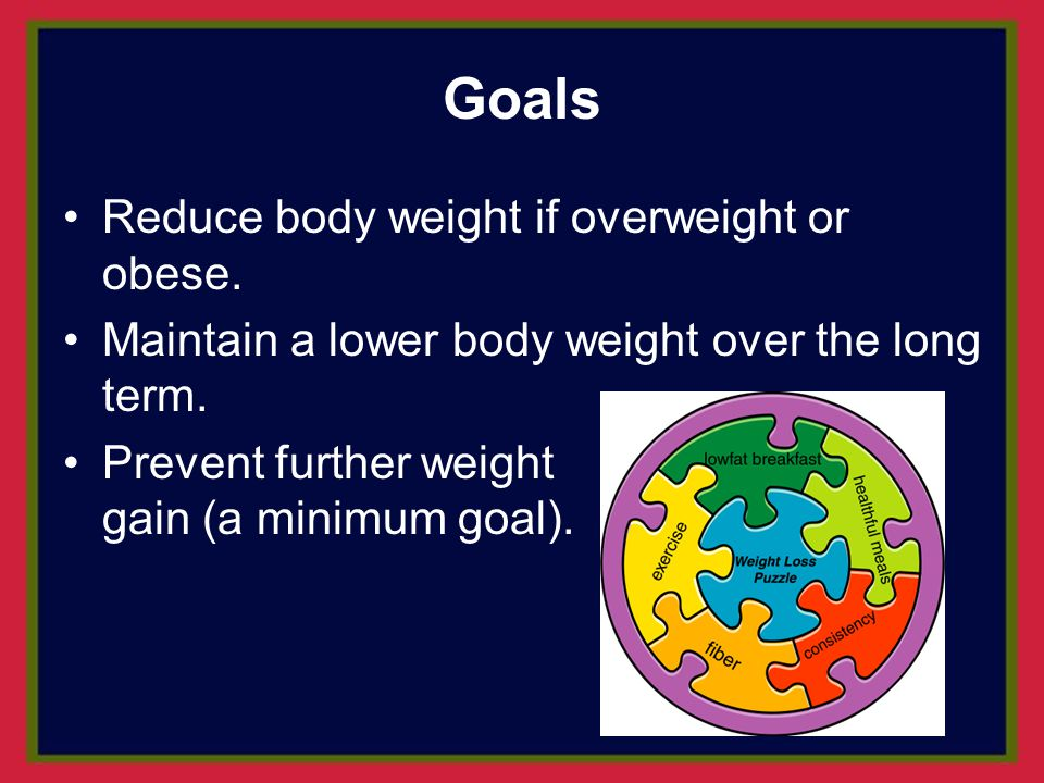 Goals Reduce body weight if overweight or obese.