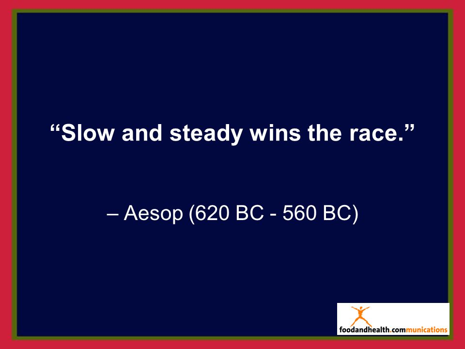Slow and steady wins the race.