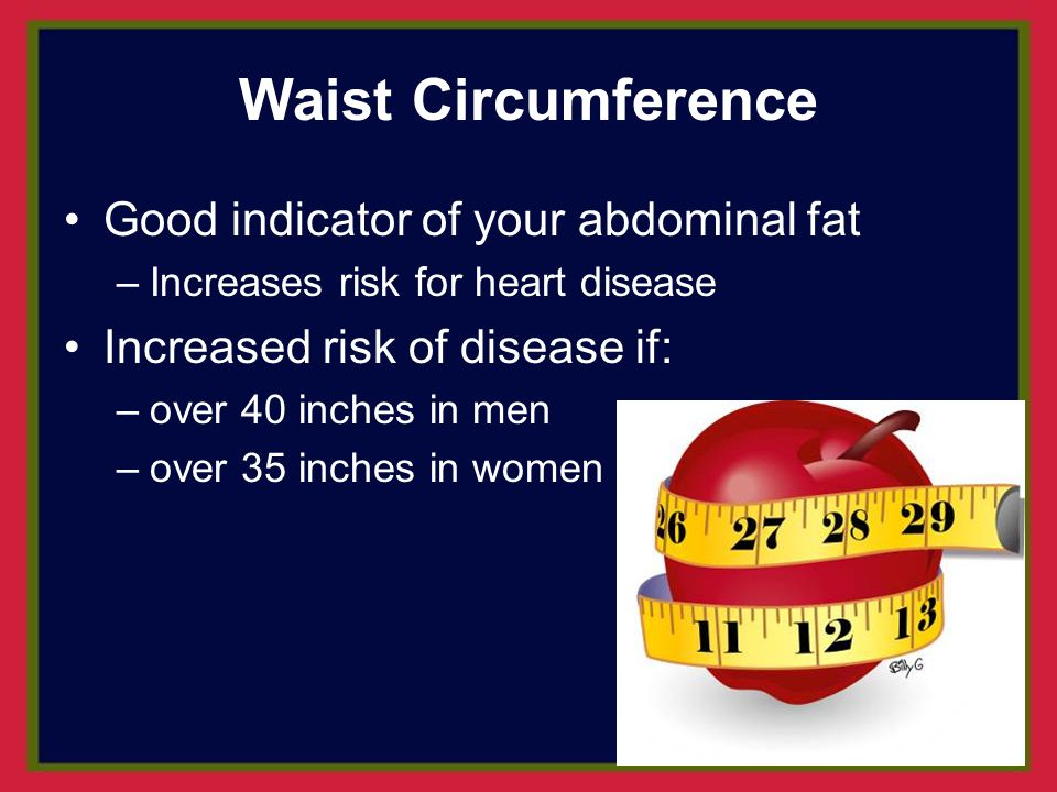Waist Circumference Good indicator of your abdominal fat