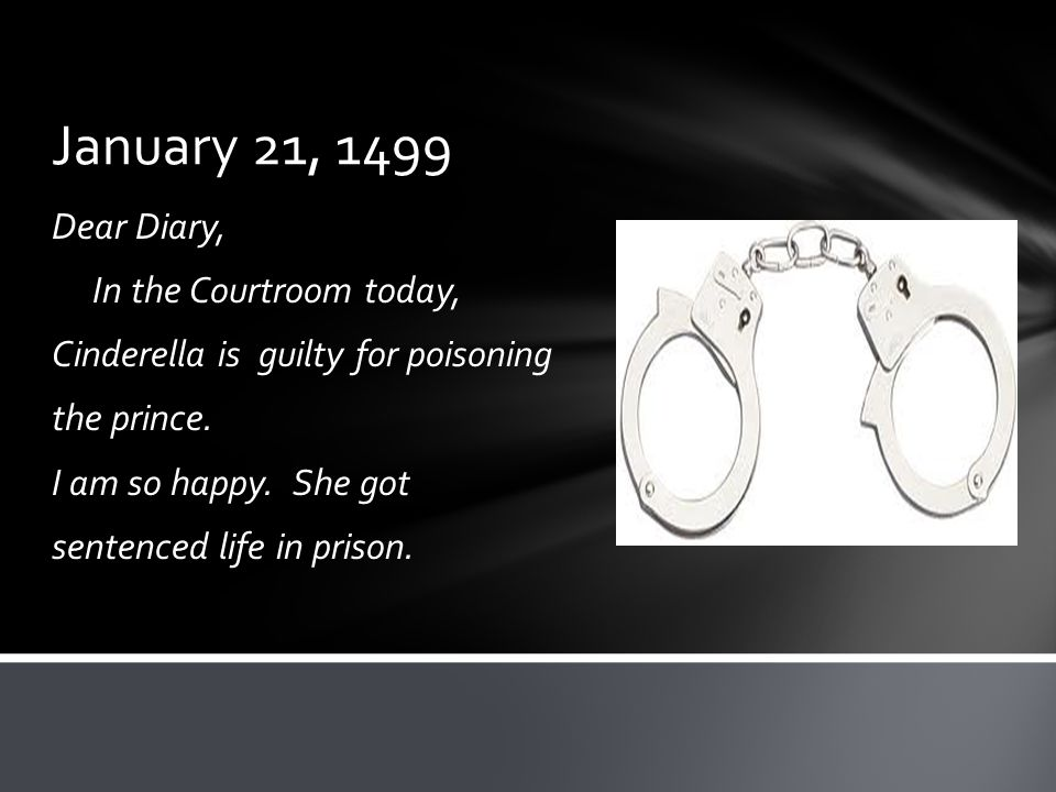 January 21, 1499 Dear Diary, In the Courtroom today, Cinderella is guilty for poisoning the prince.