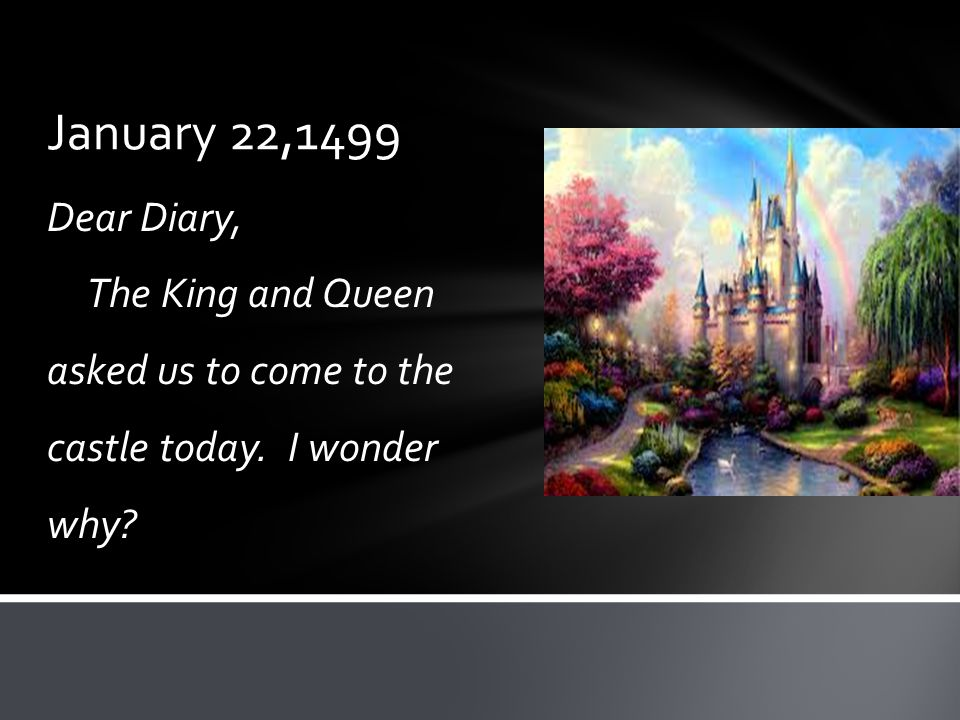 January 22,1499 Dear Diary, The King and Queen asked us to come to the castle today. I wonder why