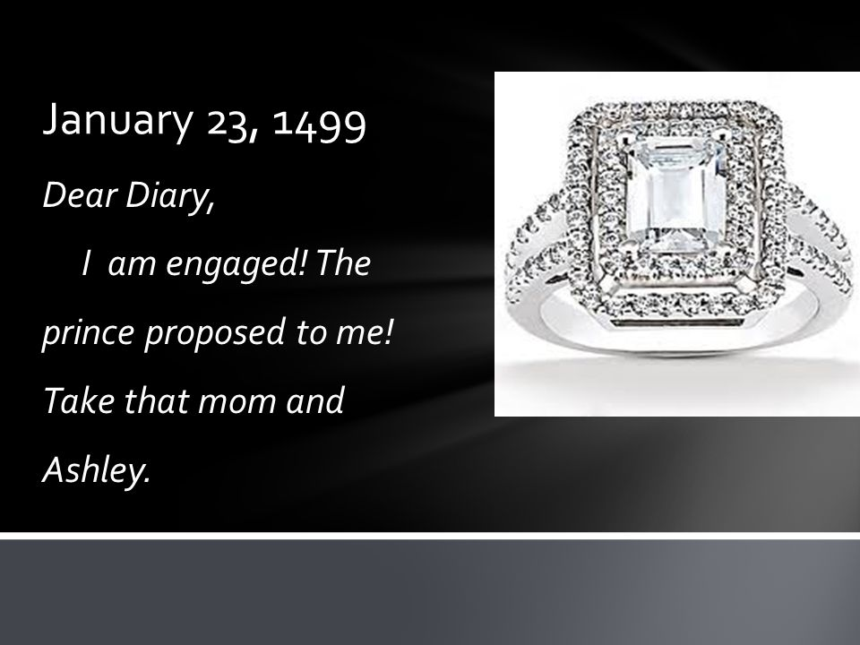January 23, 1499 Dear Diary, I am engaged! The prince proposed to me! Take that mom and Ashley.