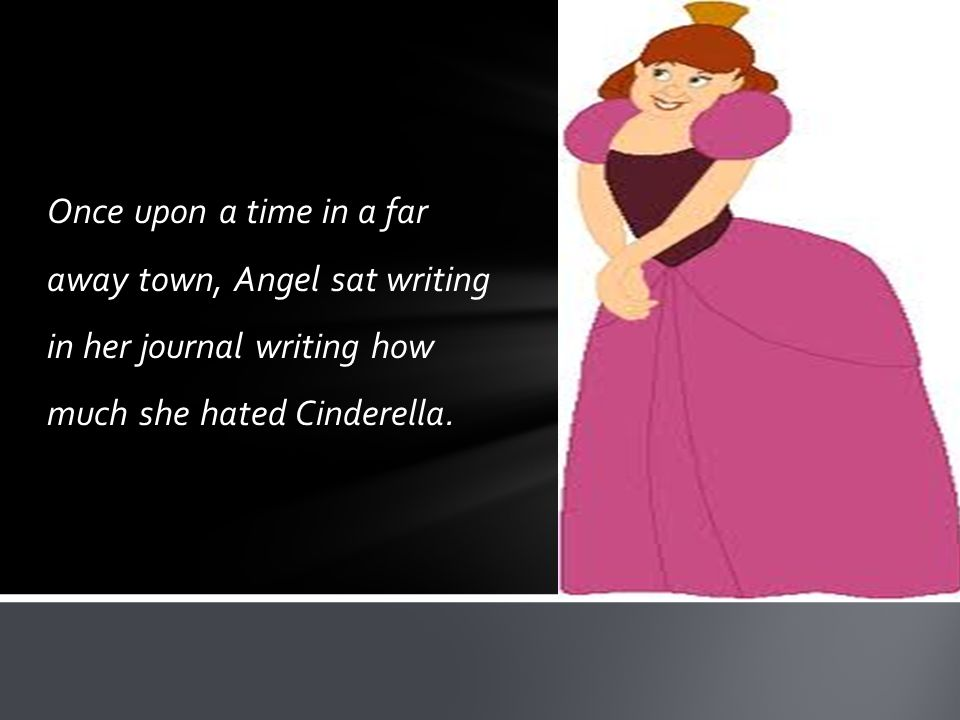 Once upon a time in a far away town, Angel sat writing in her journal writing how much she hated Cinderella.