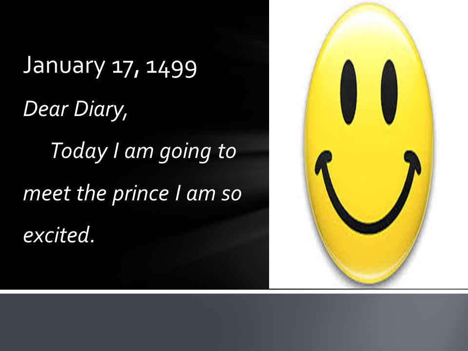 January 17, 1499 Dear Diary, Today I am going to meet the prince I am so excited.