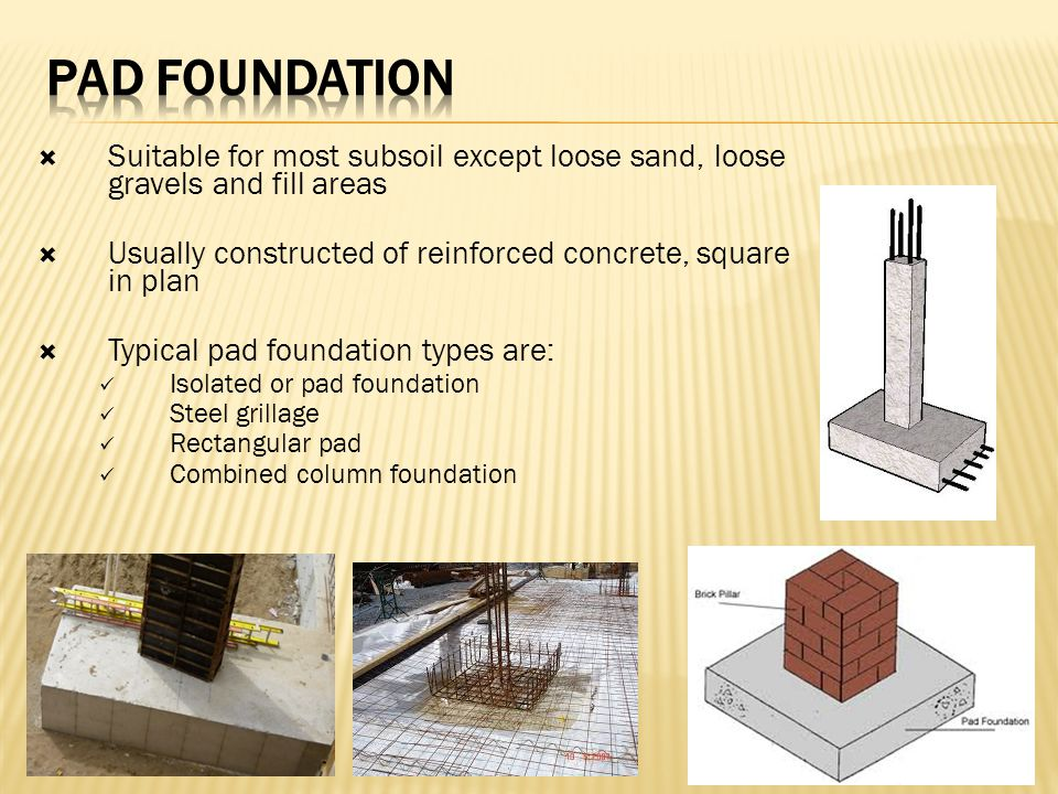 PAD FOUNDATION Suitable for most subsoil except loose sand, loose gravels and fill areas. Usually constructed of reinforced concrete, square in plan.