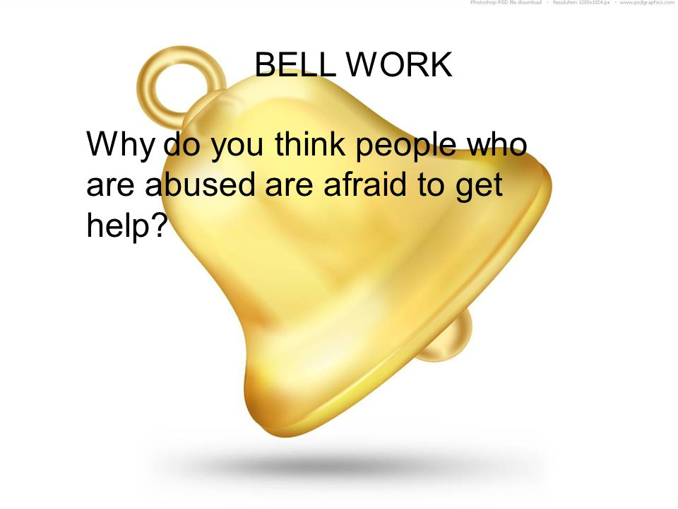 BELL WORK Why do you think people who are abused are afraid to get help