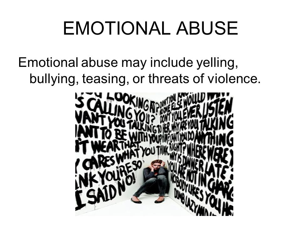 EMOTIONAL ABUSE Emotional abuse may include yelling, bullying, teasing, or threats of violence.