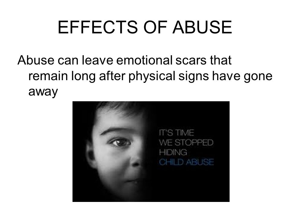 EFFECTS OF ABUSE Abuse can leave emotional scars that remain long after physical signs have gone away.