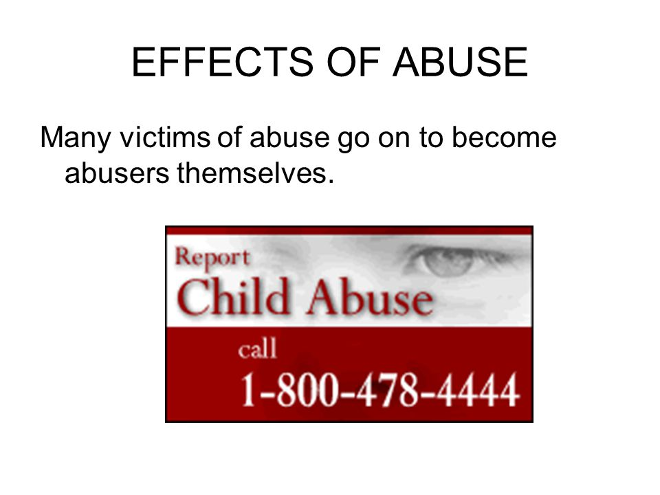 EFFECTS OF ABUSE Many victims of abuse go on to become abusers themselves.