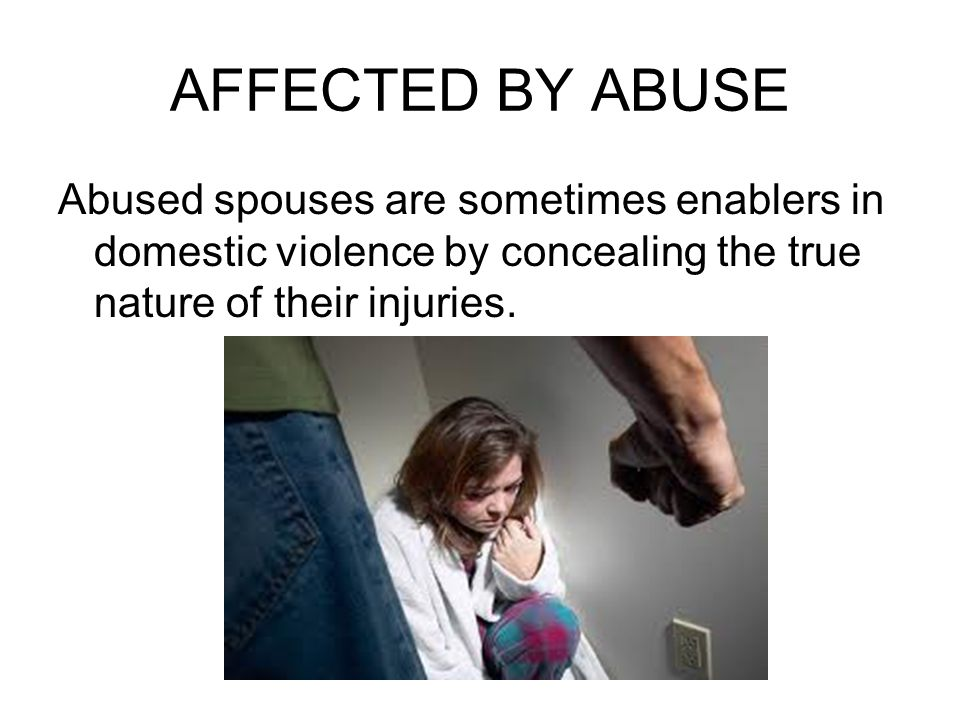 AFFECTED BY ABUSE Abused spouses are sometimes enablers in domestic violence by concealing the true nature of their injuries.