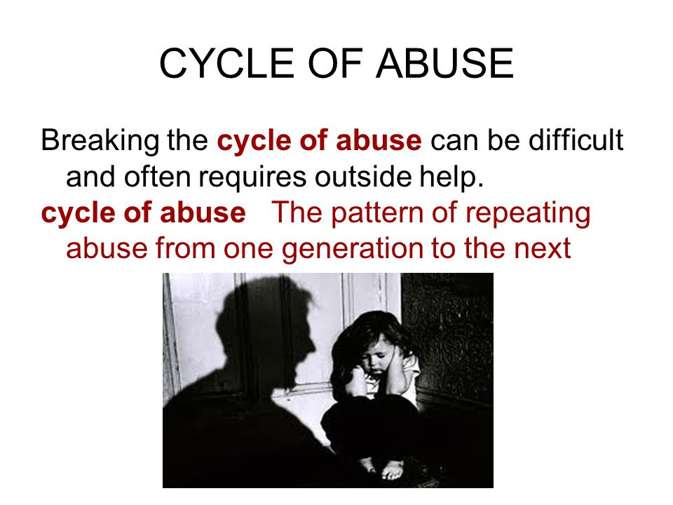 CYCLE OF ABUSE Breaking the cycle of abuse can be difficult and often requires outside help.