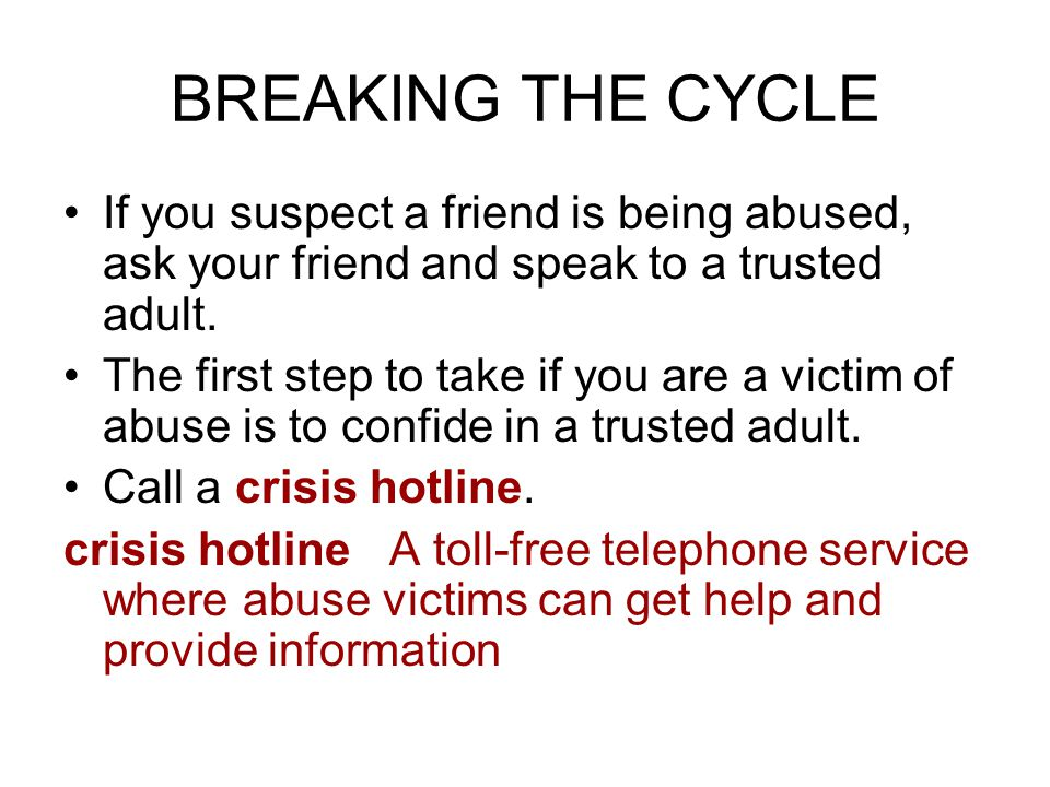 BREAKING THE CYCLE If you suspect a friend is being abused, ask your friend and speak to a trusted adult.