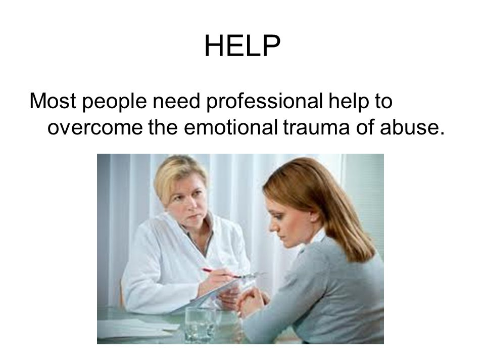 HELP Most people need professional help to overcome the emotional trauma of abuse.