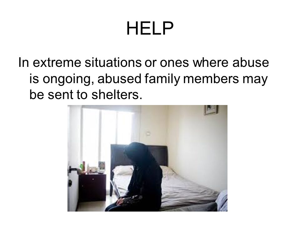 HELP In extreme situations or ones where abuse is ongoing, abused family members may be sent to shelters.