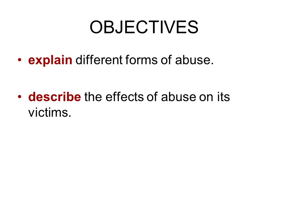 OBJECTIVES explain different forms of abuse.