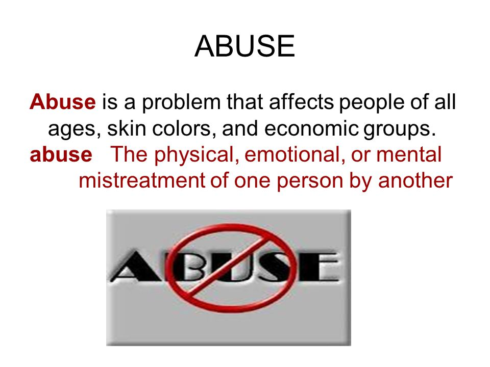 ABUSE Abuse is a problem that affects people of all ages, skin colors, and economic groups.