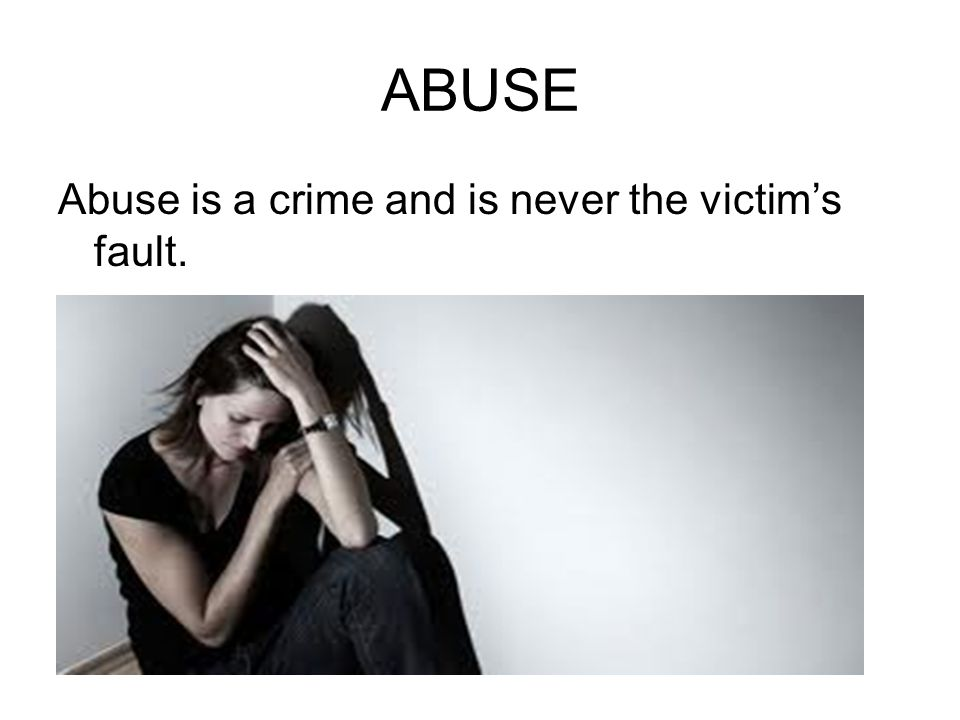 ABUSE Abuse is a crime and is never the victim's fault.