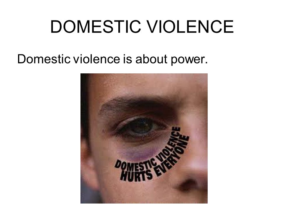 DOMESTIC VIOLENCE Domestic violence is about power.