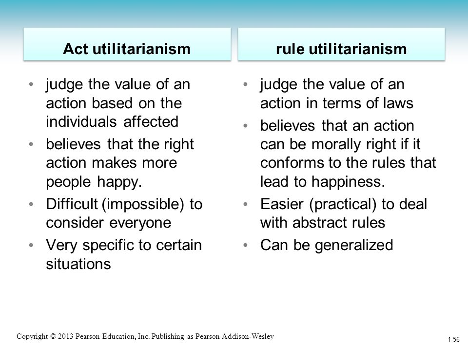 Act utilitarianism rule utilitarianism. judge the value of an action based on the individuals affected.