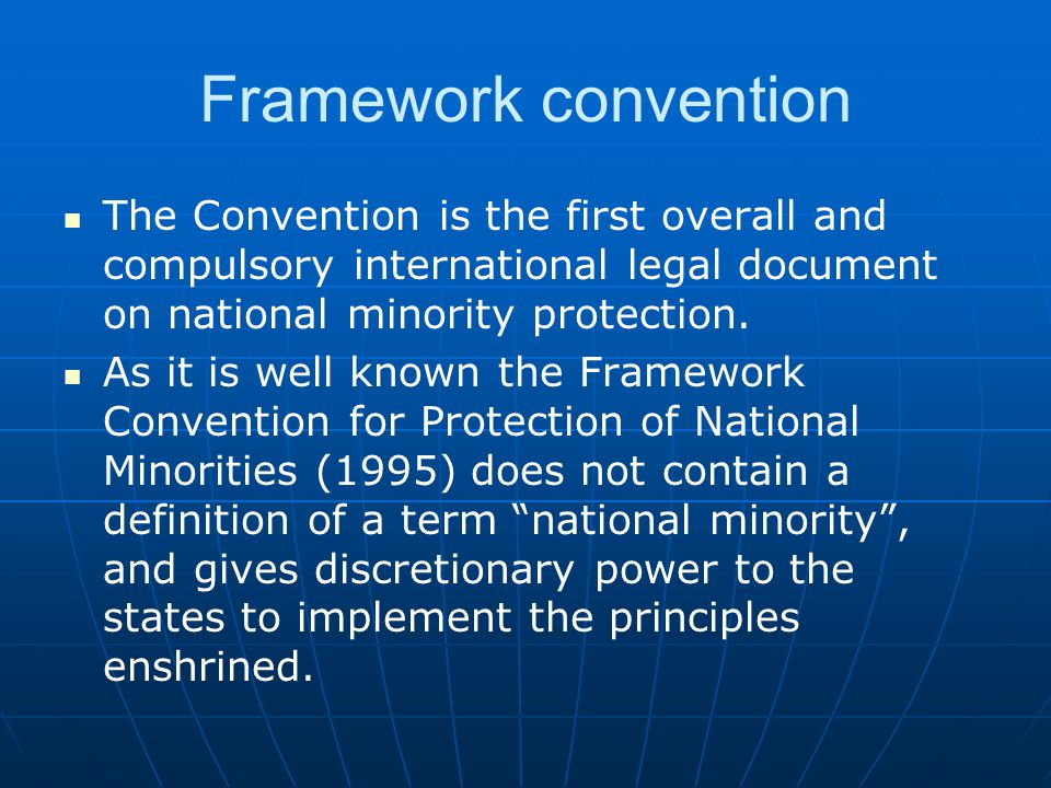 Framework convention The Convention is the first overall and compulsory international legal document on national minority protection.