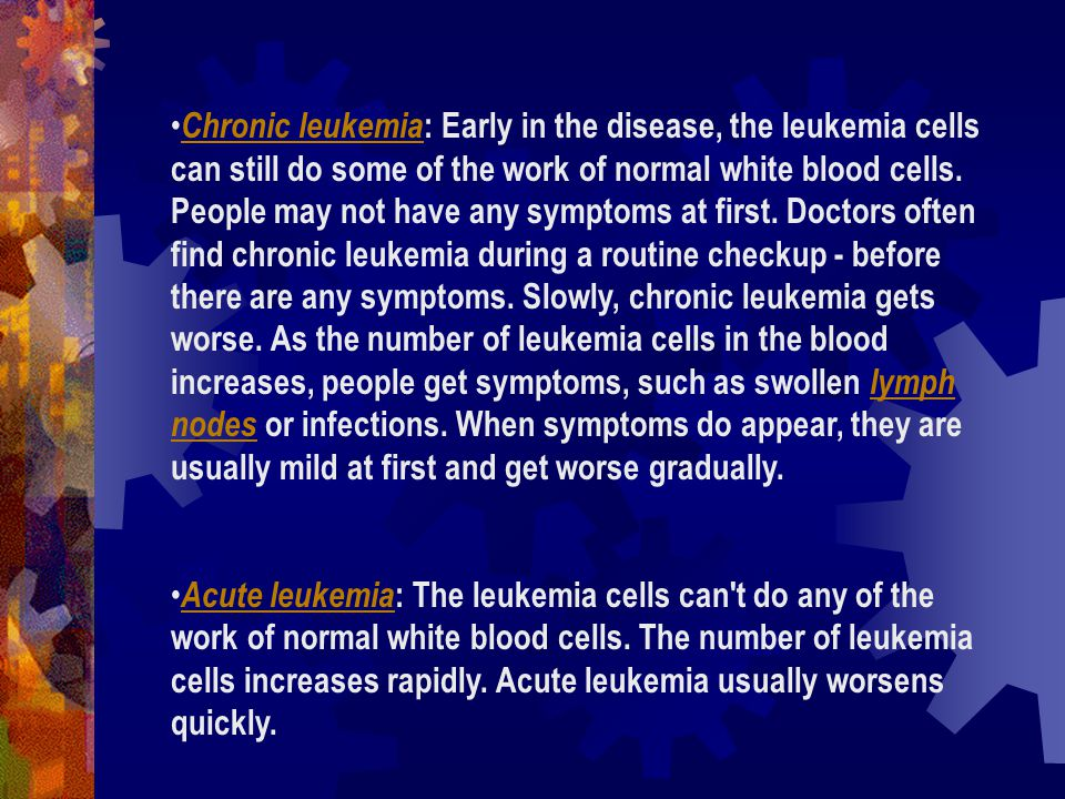 Chronic leukemia: Early in the disease, the leukemia cells can still do some of the work of normal white blood cells. People may not have any symptoms at first. Doctors often find chronic leukemia during a routine checkup - before there are any symptoms. Slowly, chronic leukemia gets worse. As the number of leukemia cells in the blood increases, people get symptoms, such as swollen lymph nodes or infections. When symptoms do appear, they are usually mild at first and get worse gradually.
