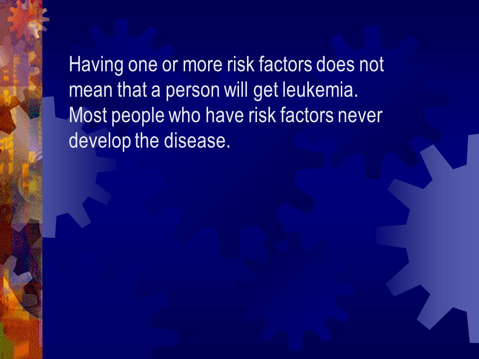 Having one or more risk factors does not mean that a person will get leukemia.