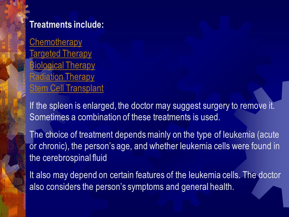 Treatments include: Chemotherapy Targeted Therapy Biological Therapy Radiation Therapy Stem Cell Transplant.