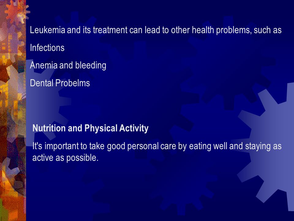 Leukemia and its treatment can lead to other health problems, such as