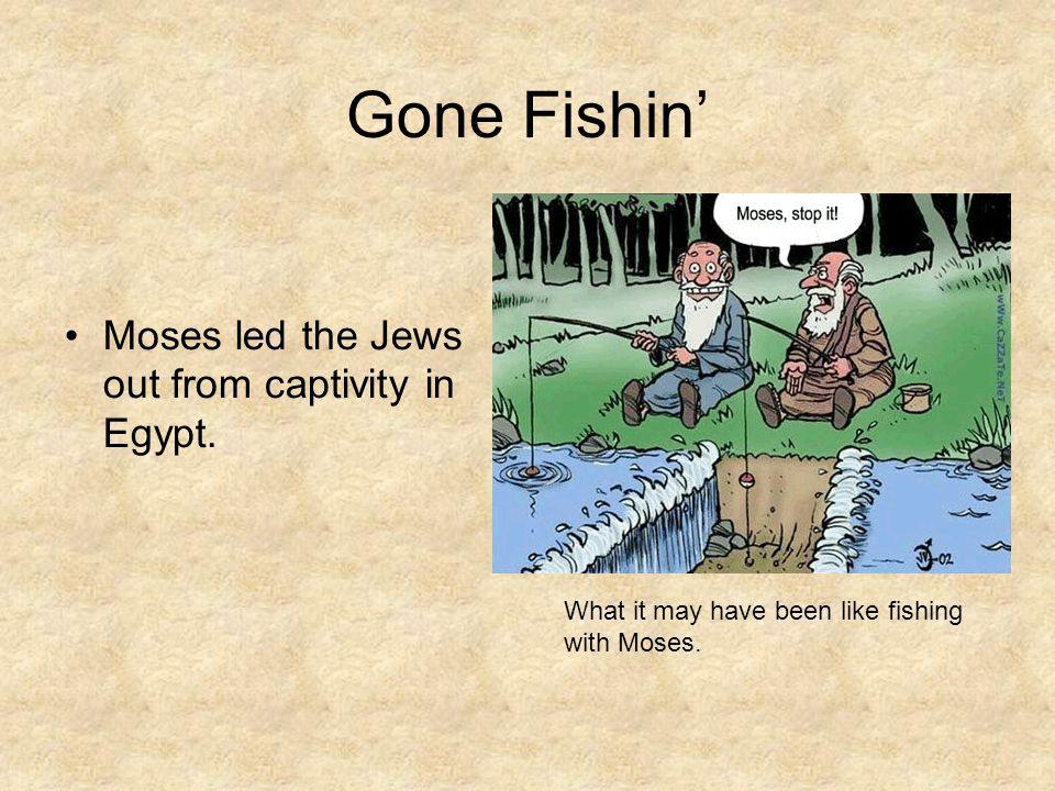 Gone Fishin' Moses led the Jews out from captivity in Egypt.