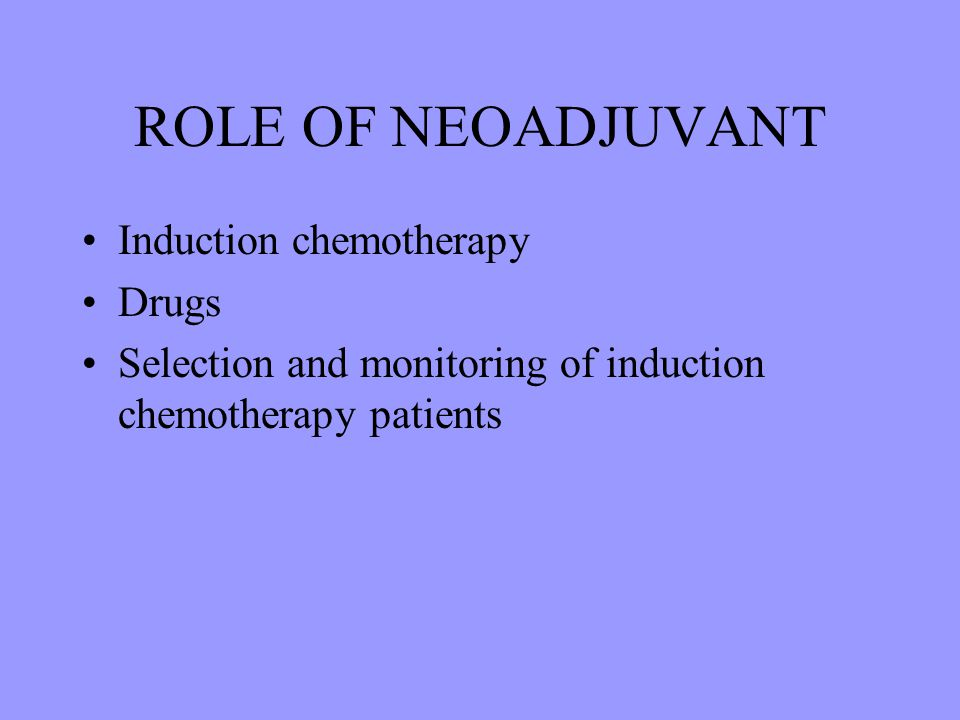 ROLE OF NEOADJUVANT Induction chemotherapy Drugs