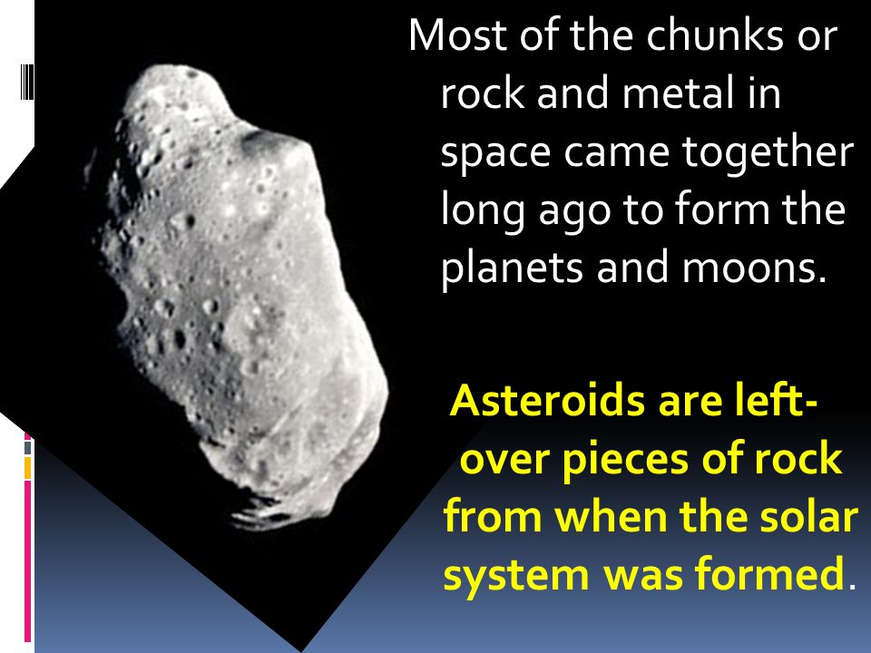 Most of the chunks or rock and metal in space came together long ago to form the planets and moons.