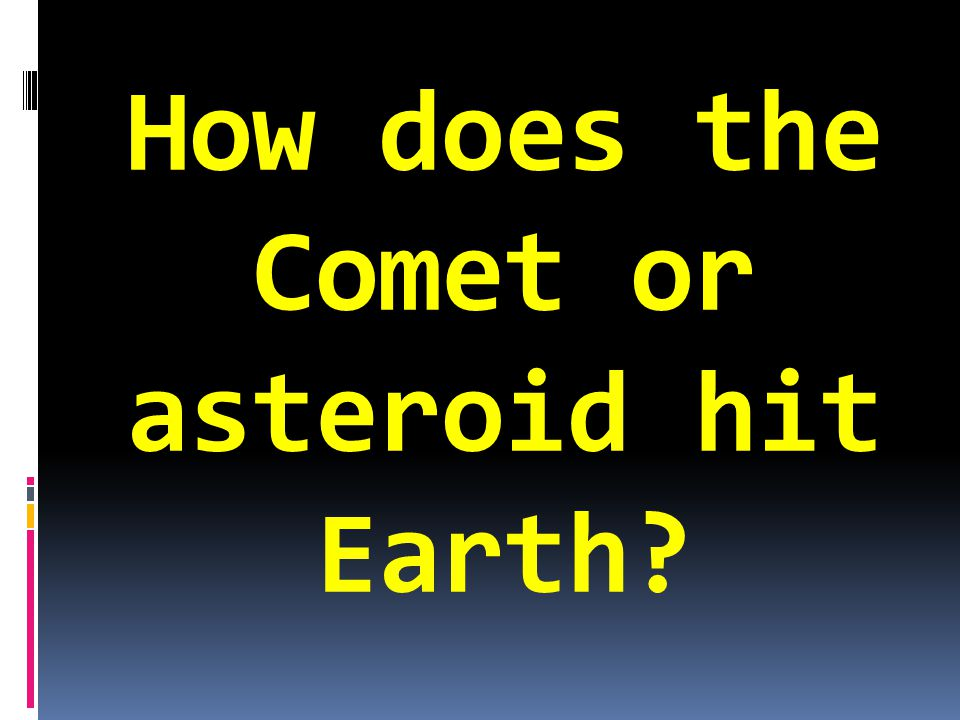 How does the Comet or asteroid hit Earth