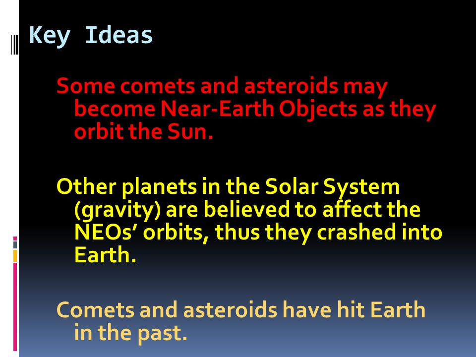 Key Ideas Some comets and asteroids may become Near-Earth Objects as they orbit the Sun.