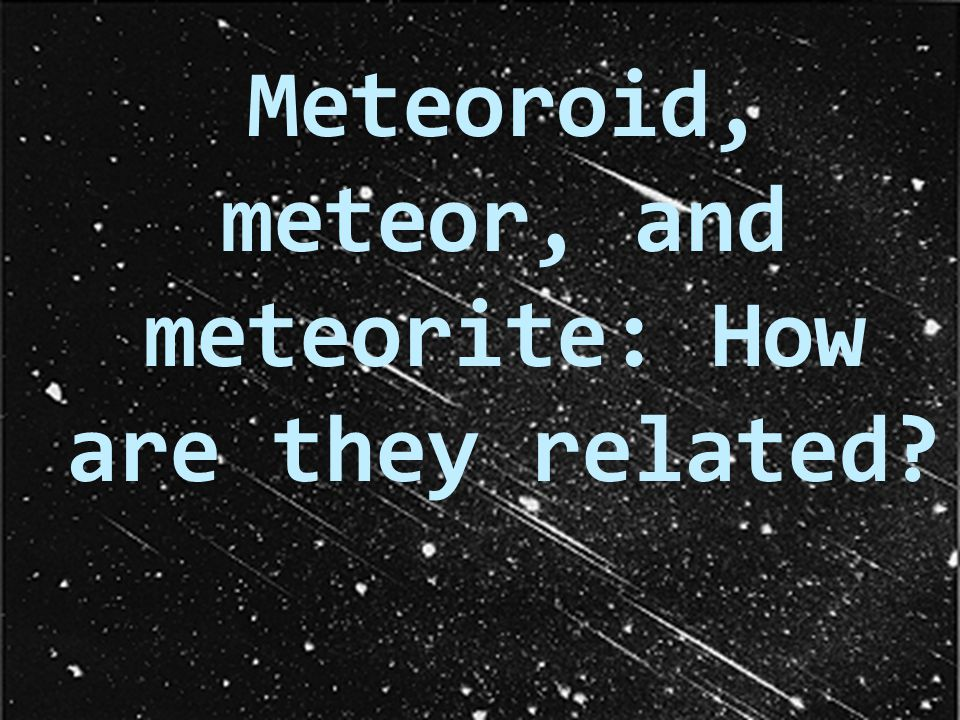 Meteoroid, meteor, and meteorite: How are they related