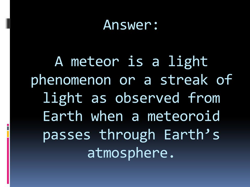 Answer: A meteor is a light phenomenon or a streak of light as observed from Earth when a meteoroid passes through Earth's atmosphere.