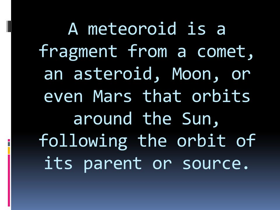 A meteoroid is a fragment from a comet, an asteroid, Moon, or even Mars that orbits around the Sun, following the orbit of its parent or source.