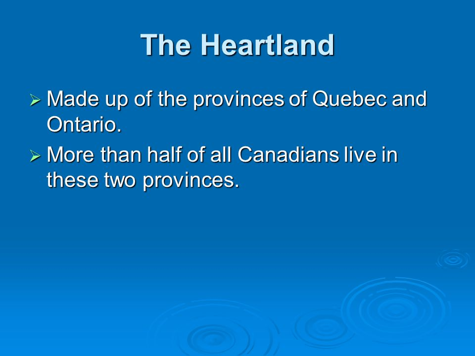 The Heartland Made up of the provinces of Quebec and Ontario.