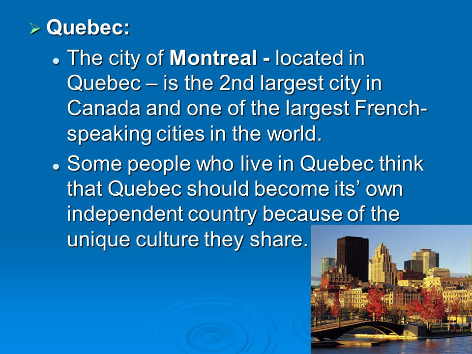 Quebec: The city of Montreal - located in Quebec – is the 2nd largest city in Canada and one of the largest French-speaking cities in the world.