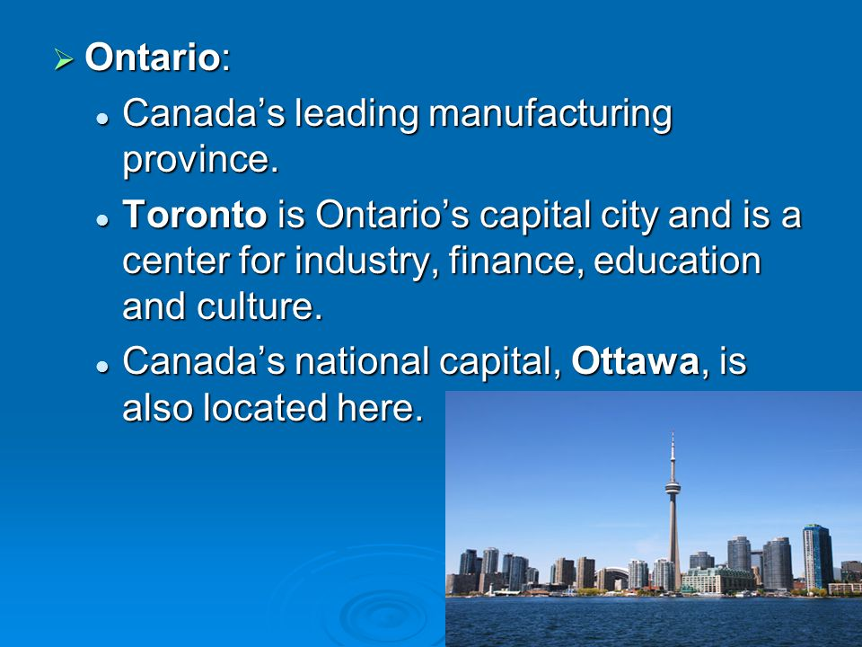 Ontario: Canada's leading manufacturing province. Toronto is Ontario's capital city and is a center for industry, finance, education and culture.