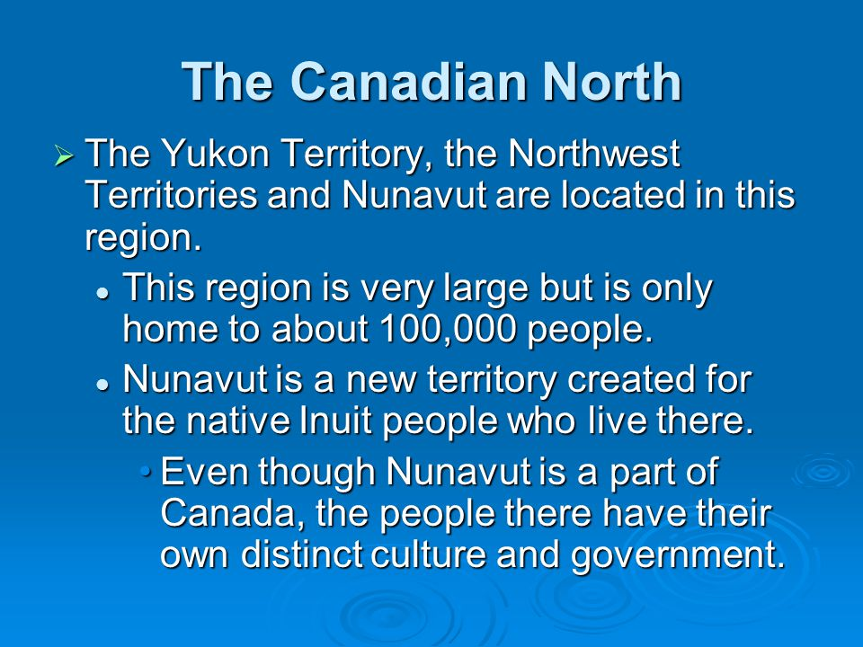 The Canadian North The Yukon Territory, the Northwest Territories and Nunavut are located in this region.