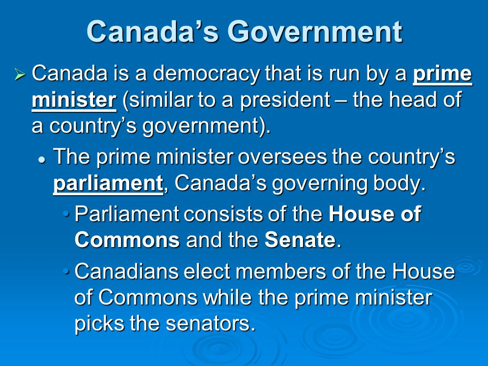Canada's Government Canada is a democracy that is run by a prime minister (similar to a president – the head of a country's government).