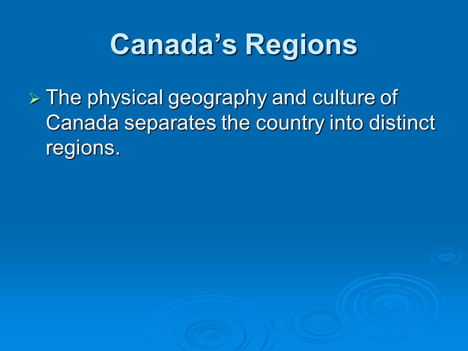 Canada's Regions The physical geography and culture of Canada separates the country into distinct regions.