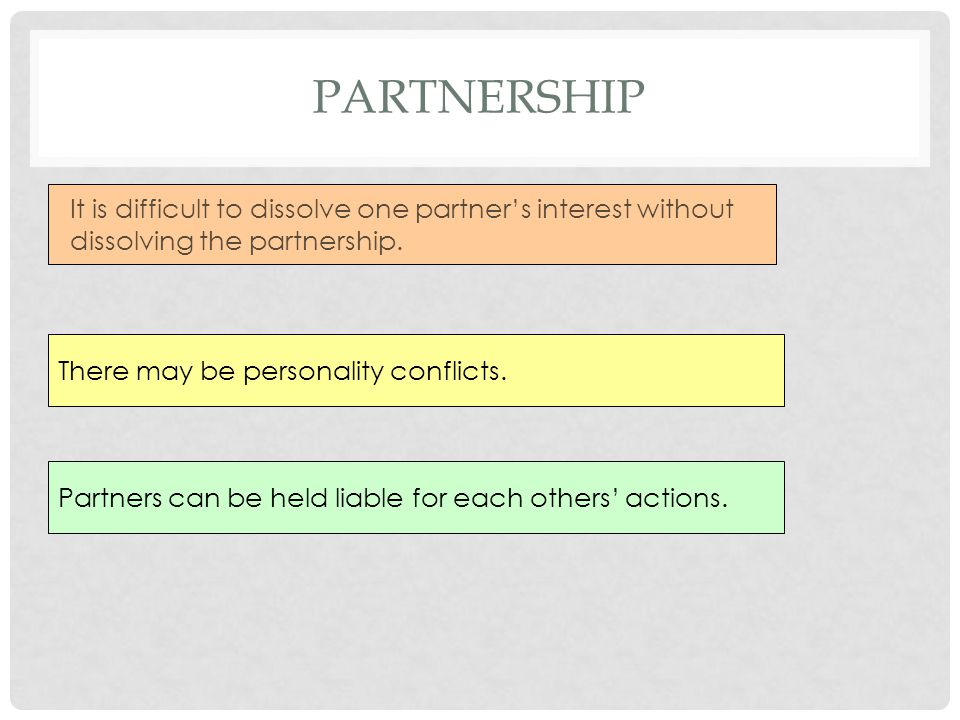Partnership It is difficult to dissolve one partner's interest without dissolving the partnership.