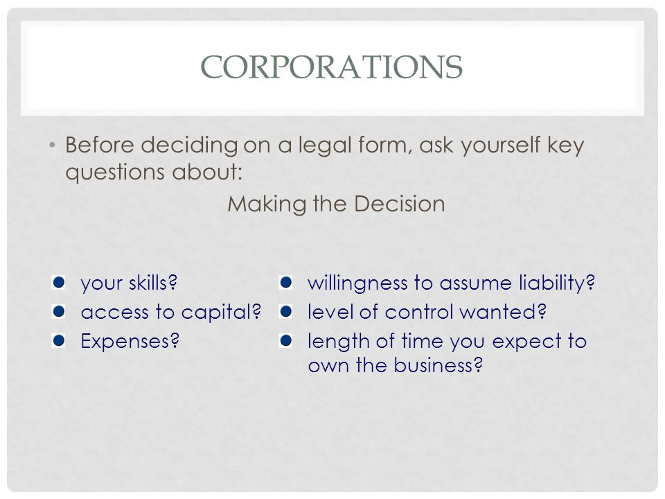 corporations Before deciding on a legal form, ask yourself key questions about: Making the Decision.